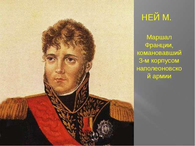 НЕЙ М. Маршал Франции, комановавший 3-м корпусом наполеоновской армии