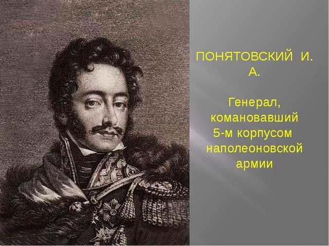 ПОНЯТОВСКИЙ И. А. Генерал, комановавший 5-м корпусом наполеоновской армии
