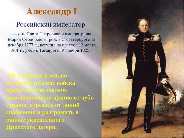 Александр I Российский император — сын Павла Петровича и императрицы Марии Фе...