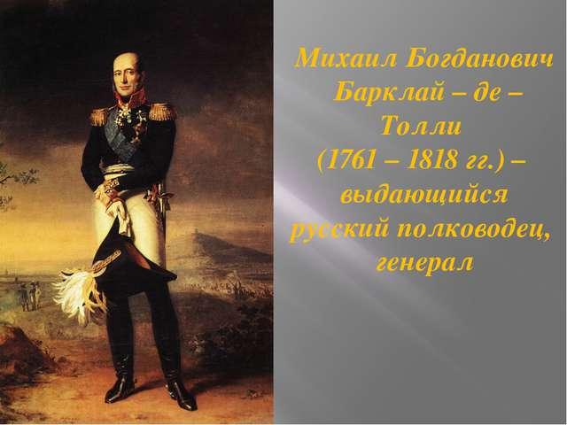 Михаил Богданович Барклай – де – Толли (1761 – 1818 гг.) – выдающийся русский...