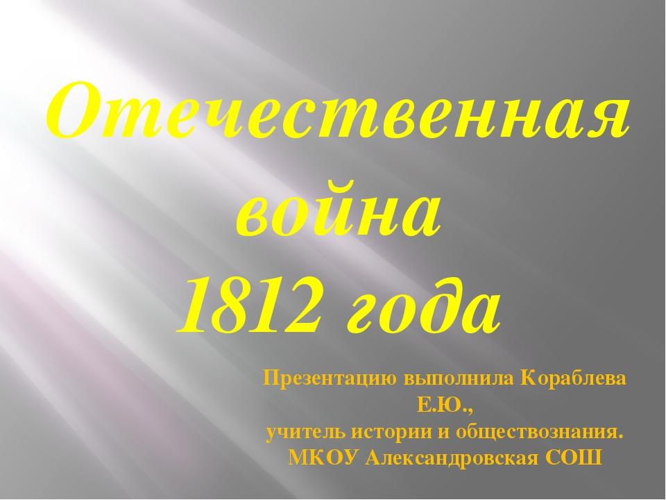 Отечественная война 1812 года Презентацию выполнила Кораблева Е.Ю., учитель и...