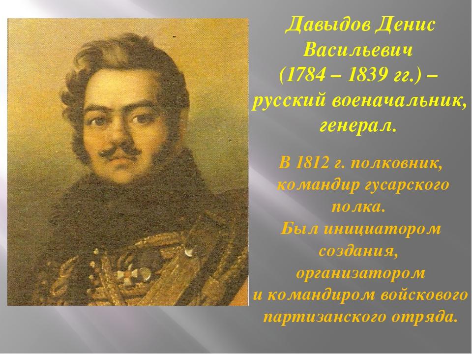 Давыдов Денис Васильевич (1784 – 1839 гг.) – русский военачальник, генерал. В...