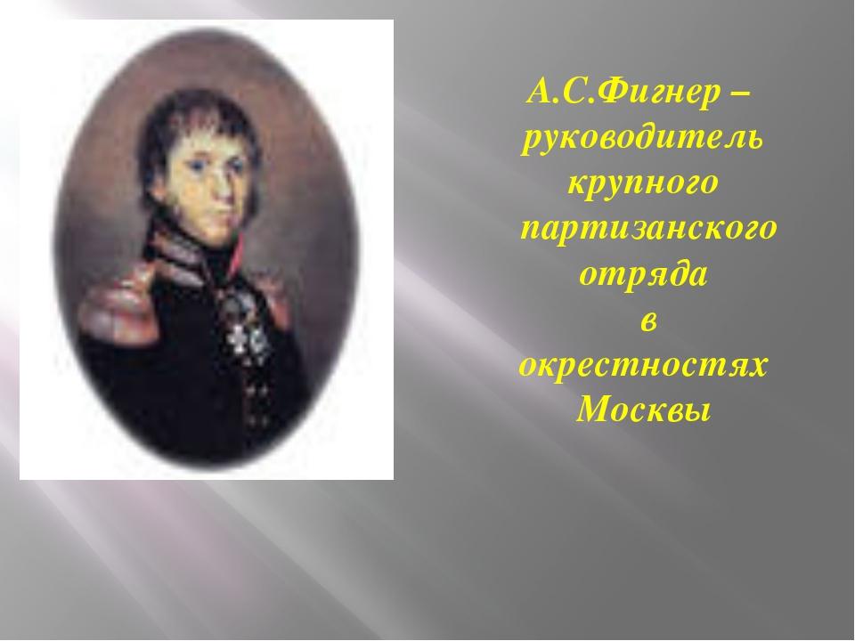 А.С.Фигнер – руководитель крупного партизанского отряда в окрестностях Москвы