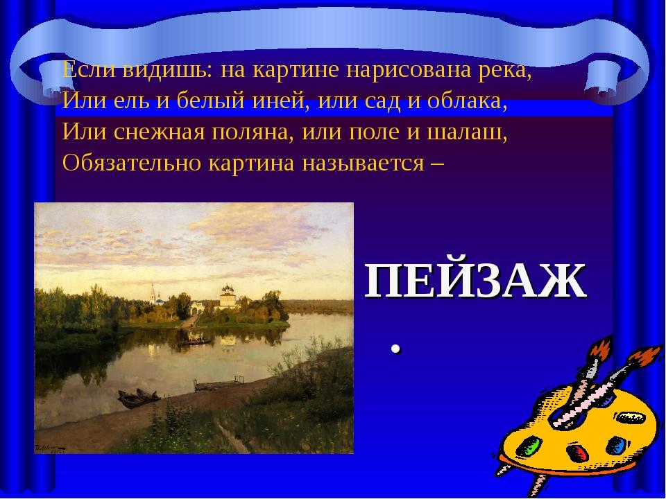 Если видишь: на картине нарисована река, Или ель и белый иней, или сад и обла...