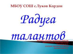 Радуга талантов Авторы: учитель начальных классов, заместитель директора по В