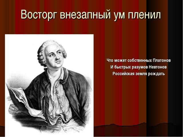 Восторг внезапный ум пленил Что может собственных Платонов И быстрых разумов...