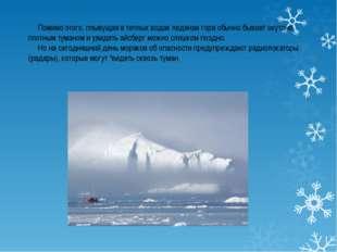 Помимо этого, плывущая в теплых водах ледяная гора обычно бывает окутана пло
