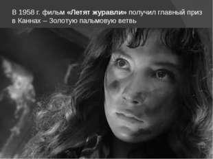 В 1958 г. фильм «Летят журавли» получил главный приз в Каннах – Золотую пальм