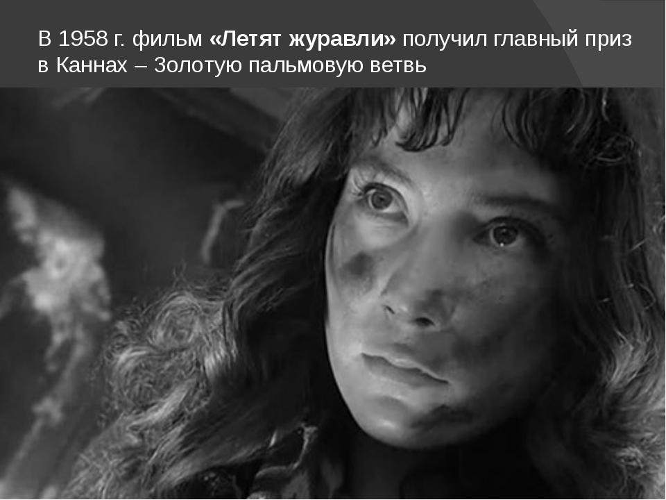 В 1958 г. фильм «Летят журавли» получил главный приз в Каннах – Золотую пальм...