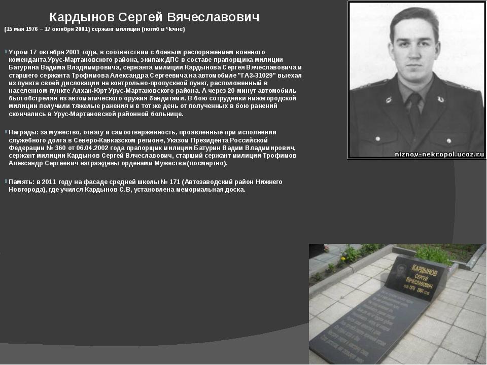 Кардынов Сергей Вячеславович (15 мая 1976 – 17 октября 2001) сержант милиции...