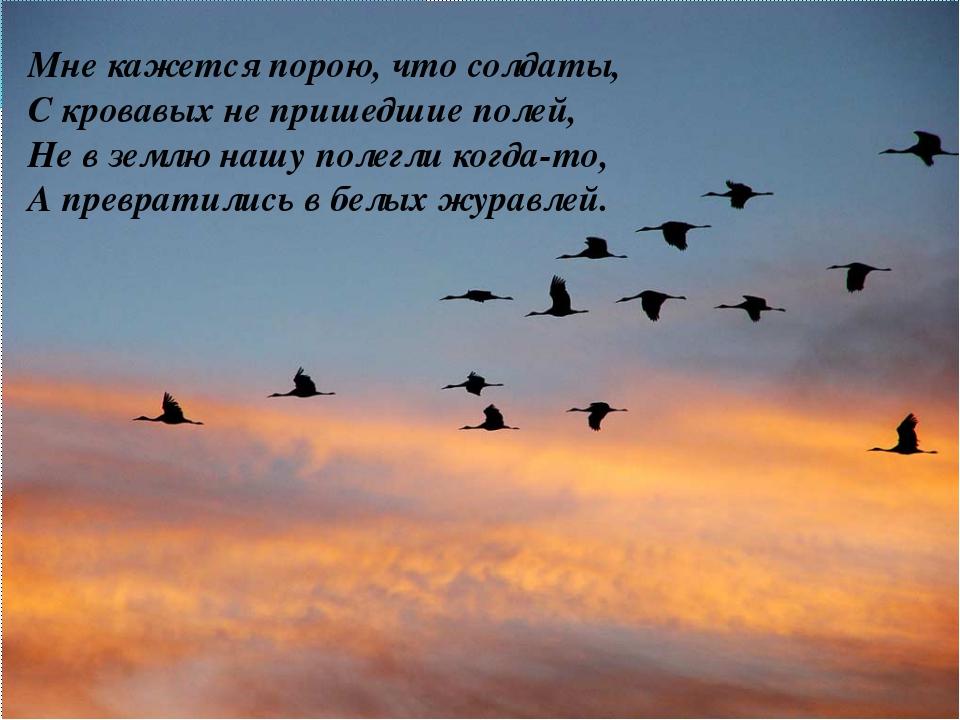 Мне кажется порою, что солдаты, С кровавых не пришедшие полей, Не в землю на...