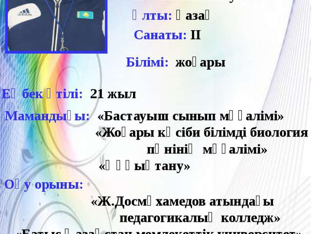Туған жылы,күні.айы: 1973жылы 2 маусым Ұлты: қазақ Мамандығы: «Бастауыш сынып...