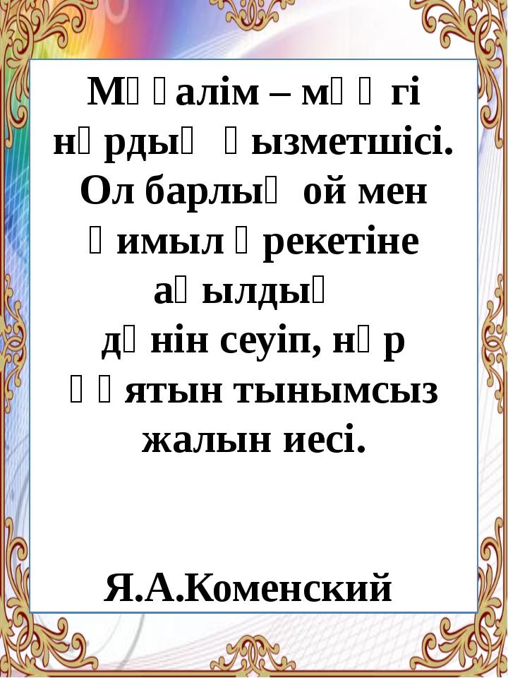 Мұғалім – мәңгі нұрдың қызметшісі. Ол барлық ой мен қимыл әрекетіне ақылдың д...