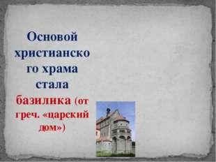 Основой христианского храма стала базилика (от греч. «царский дом»)
