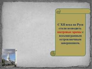 С XII века на Руси стали возводить шатровые храмы с восьмигранным остроконечн