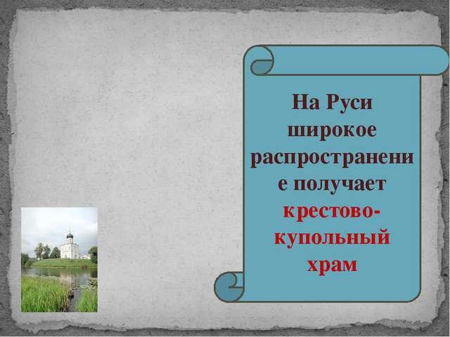 На Руси широкое распространение получает крестово-купольный храм