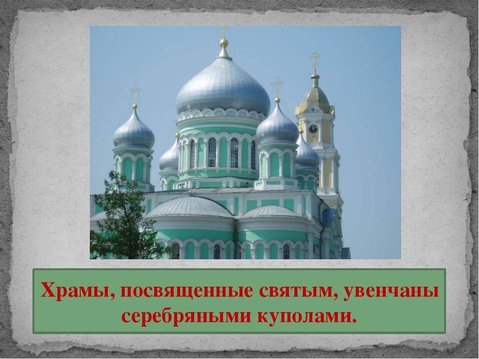 Храмы, посвященные святым, увенчаны серебряными куполами.