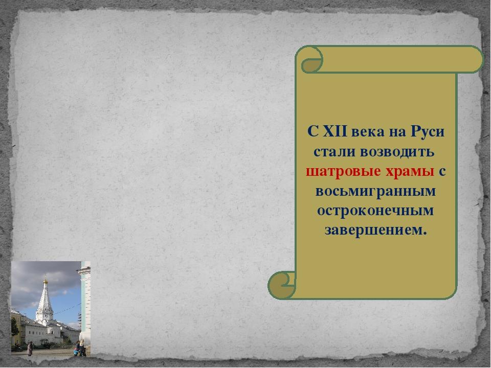 С XII века на Руси стали возводить шатровые храмы с восьмигранным остроконечн...