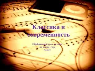 Классика и современность Обобщающий урок музыки по темам года 7класс