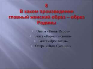 Опера «Князь Игорь» Балет «Кармен - сюита» Балет «Ярославна» Опера «Иван Суса