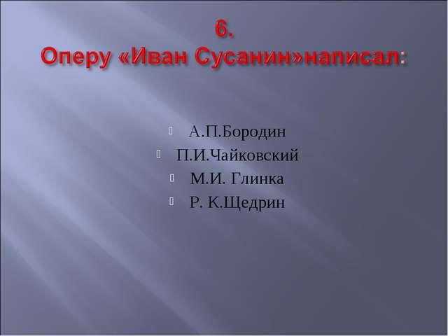 А.П.Бородин П.И.Чайковский M.И. Глинка Р. К.Щедрин