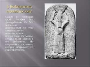 Одним из последних царей Ассирии был Ашшурбанапал. Он был человеком образован