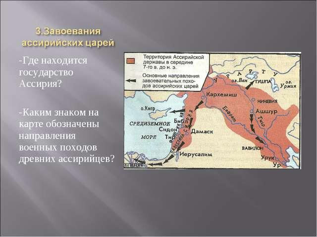 -Где находится государство Ассирия? -Каким знаком на карте обозначены направл...