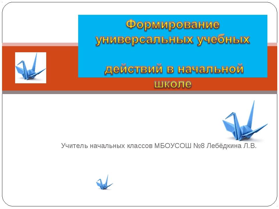 Учитель начальных классов МБОУСОШ №8 Лебёдкина Л.В.