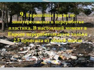 9. Европейцы также не заинтересованы в переработке пластика. В настоящий моме