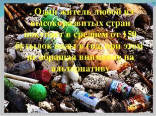 6. Один житель любой из высокоразвитых стран покупает в среднем от 150 бутыло