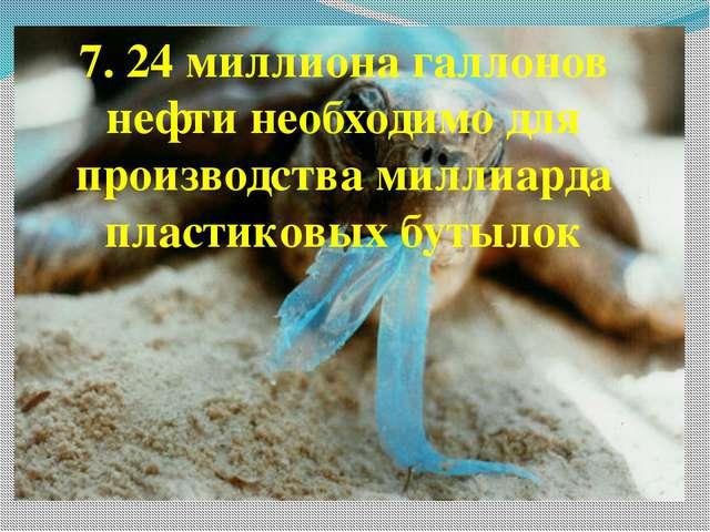 7. 24 миллиона галлонов нефти необходимо для производства миллиарда пластиков...