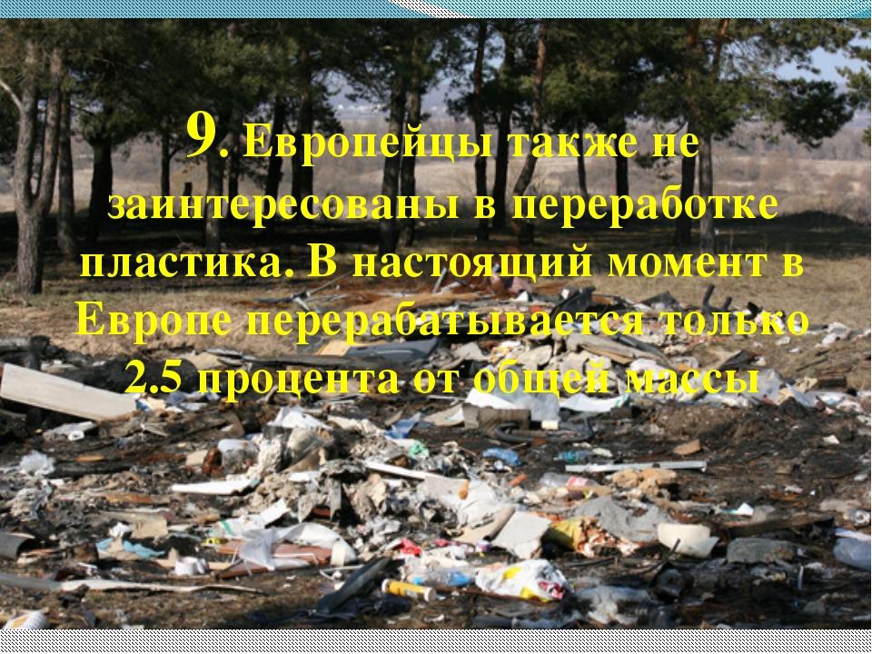 9. Европейцы также не заинтересованы в переработке пластика. В настоящий моме...