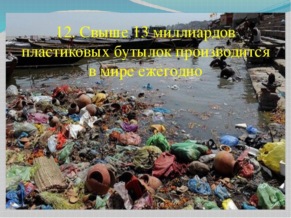 12. Свыше 13 миллиардов пластиковых бутылок производится в мире ежегодно