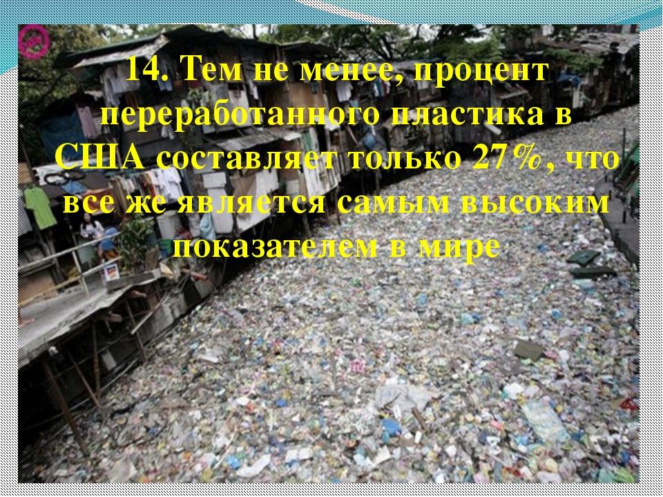 14. Тем не менее, процент переработанного пластика в США составляет только 27...