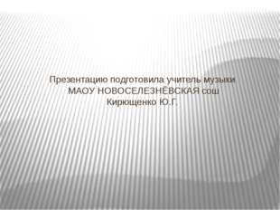 Презентацию подготовила учитель музыки МАОУ НОВОСЕЛЕЗНЁВСКАЯ сош Кирющенко Ю.Г.