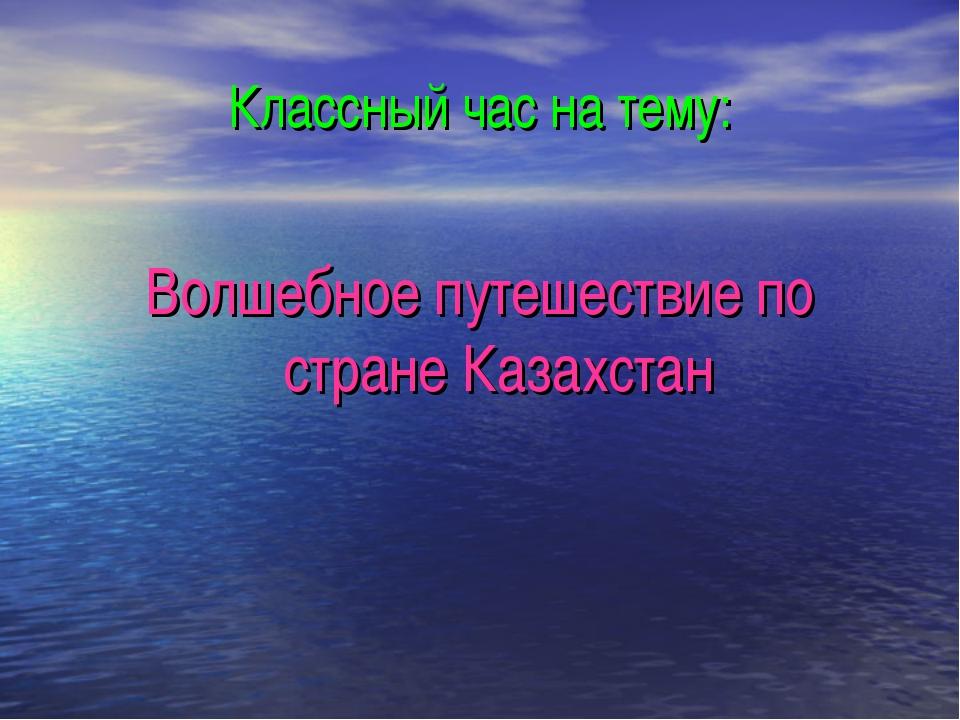 Классный час на тему: Волшебное путешествие по стране Казахстан