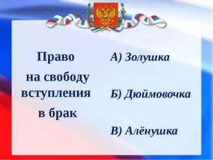 Право на свободу вступления в брак А) Золушка Б) Дюймовочка В) Алёнушка