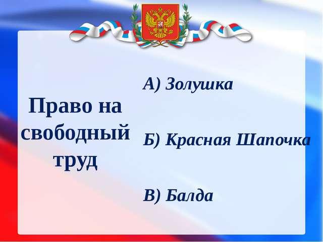 Право на свободный труд А) Золушка Б) Красная Шапочка В) Балда