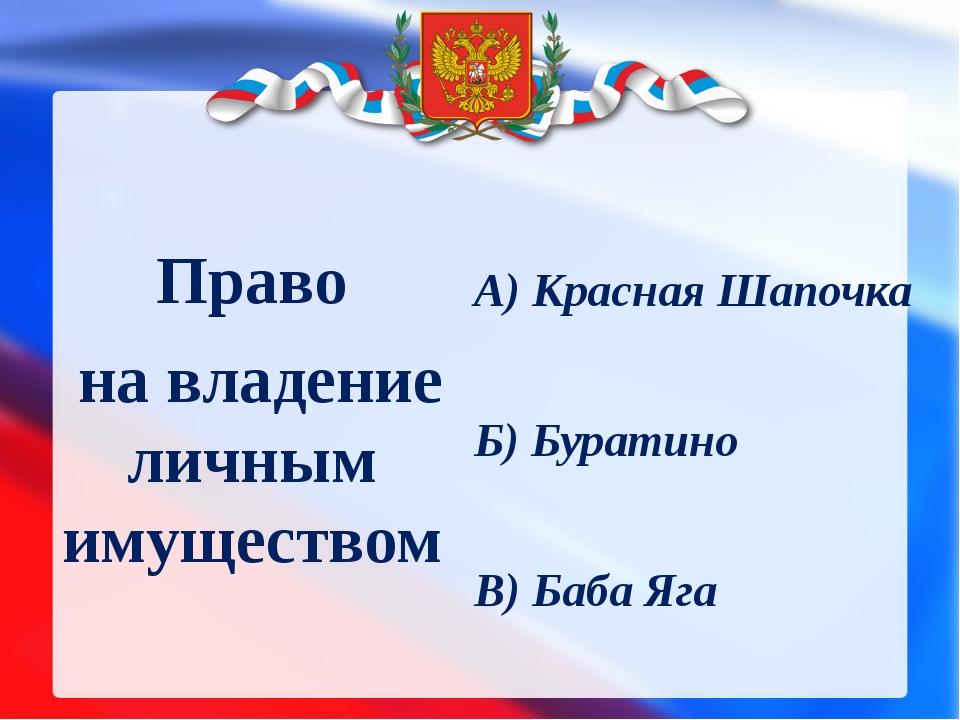 Право на владение личным имуществом А) Красная Шапочка Б) Буратино В) Баба Яга