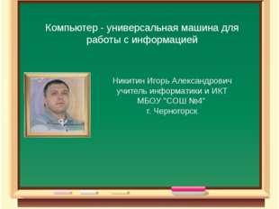 Компьютер - универсальная машина для работы с информацией Никитин Игорь Алекс