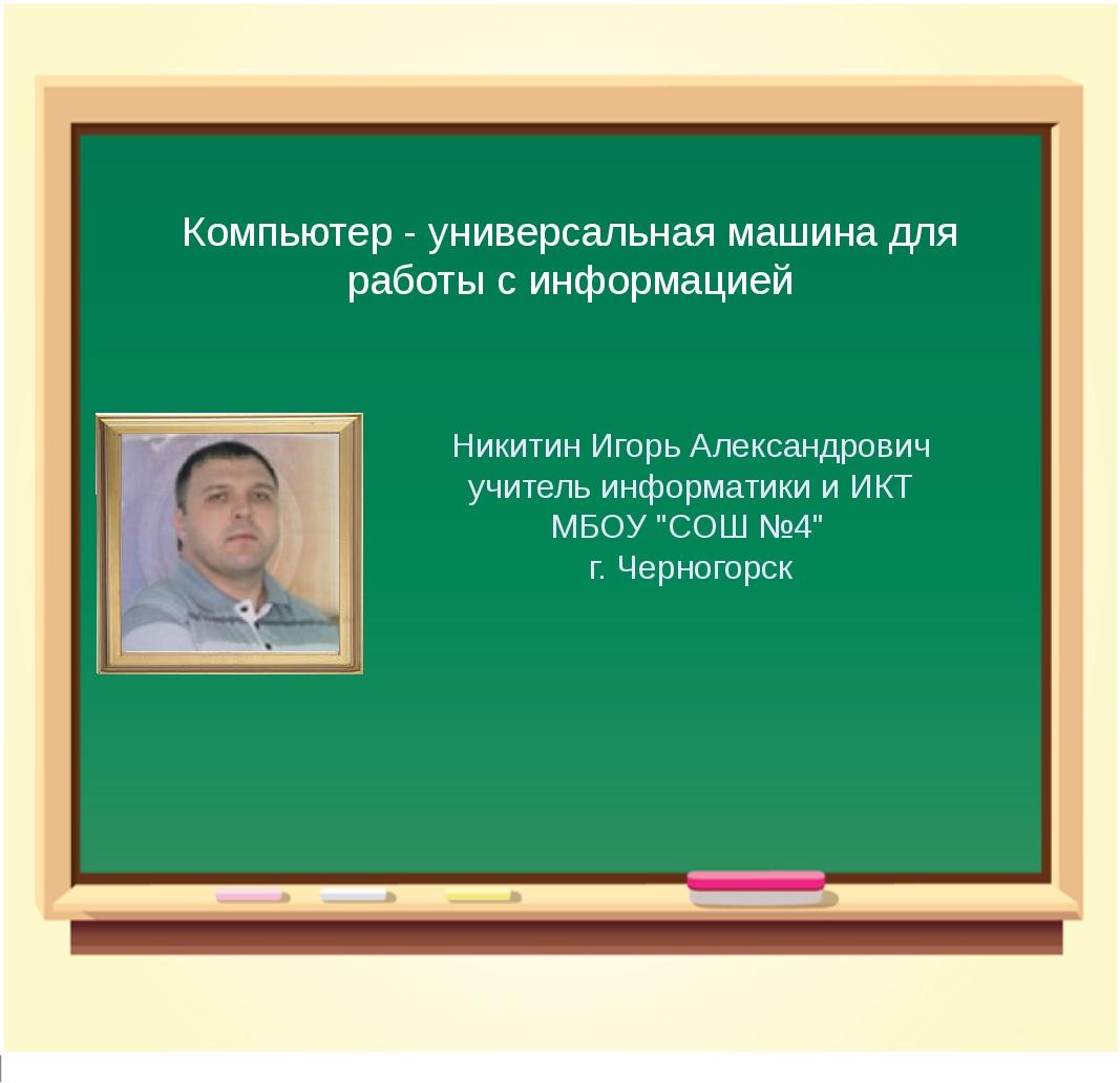 Компьютер - универсальная машина для работы с информацией Никитин Игорь Алекс...