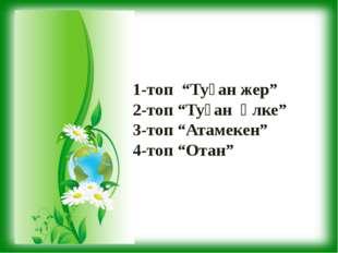 "1-топ ""Туған жер"" 2-топ ""Туған өлке"" 3-топ ""Атамекен"" 4-топ ""Отан"""