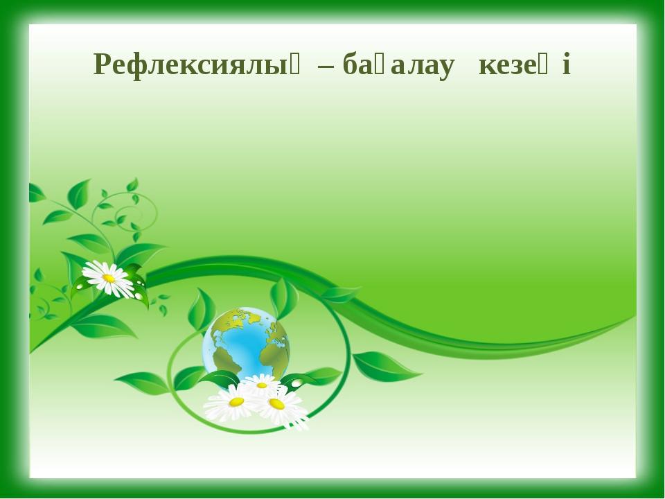 Рефлексиялық – бағалау кезеңі