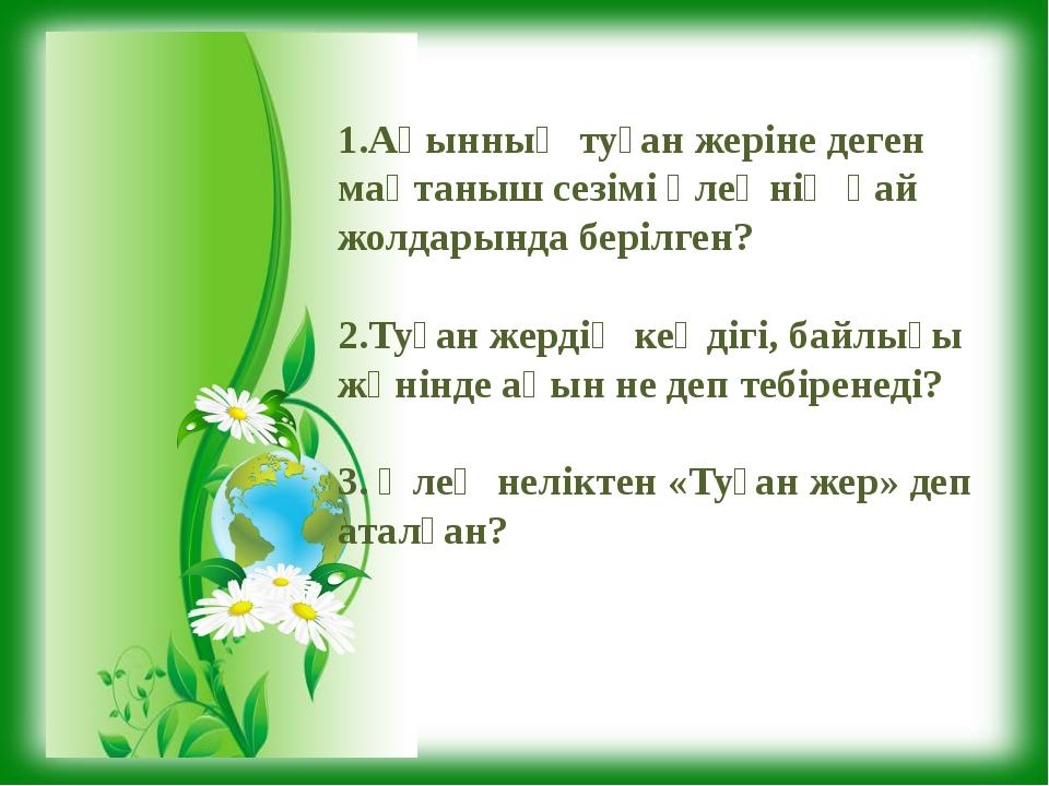 1.Ақынның туған жеріне деген мақтаныш сезімі өлеңнің қай жолдарында берілген?...