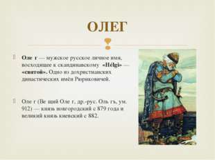 Оле́г — мужское русское личное имя, восходящее к скандинавскому «Hélgi» — «св