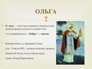 О́льга — восточнославянское женское имя, женская форма мужского имени Олег (о