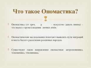 Ономастика (от греч, ὀνομαστική – искусство давать имена) – это наука о проис