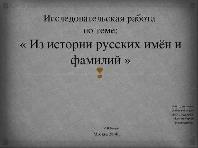 Исследовательская работа по теме: « Из истории русских имён и фамилий » Рабо...