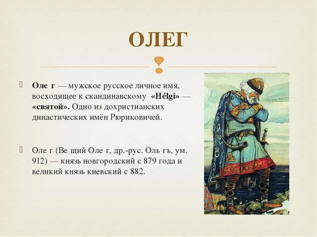 Оле́г — мужское русское личное имя, восходящее к скандинавскому «Hélgi» — «св...