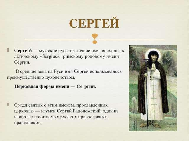 Серге́й — мужское русское личное имя, восходит к латинскому «Sergius», римско...